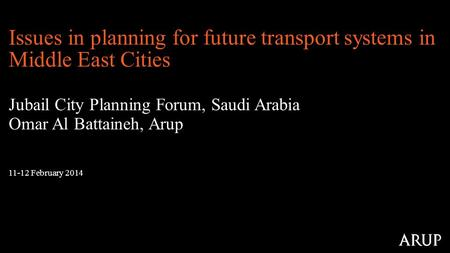 11-12 February 2014 Issues in planning for future transport systems in Middle East Cities Jubail City Planning Forum, Saudi Arabia Omar Al Battaineh, Arup.
