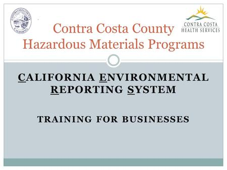 CALIFORNIA ENVIRONMENTAL REPORTING SYSTEM TRAINING FOR BUSINESSES Contra Costa County Hazardous Materials Programs.
