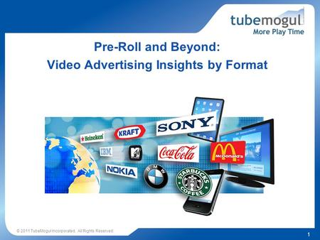1 © 2011 TubeMogul Incorporated. All Rights Reserved. Pre-Roll and Beyond: Video Advertising Insights by Format.