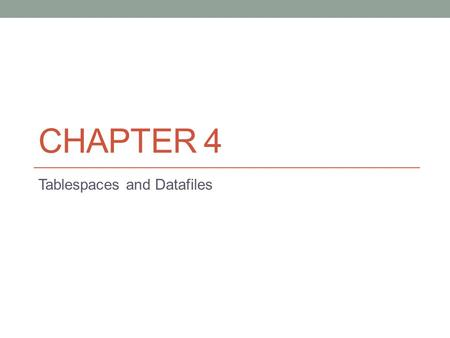 CHAPTER 4 Tablespaces and Datafiles. Introduction After installing the binaries, creating a database, and configuring your environment, the next logical.