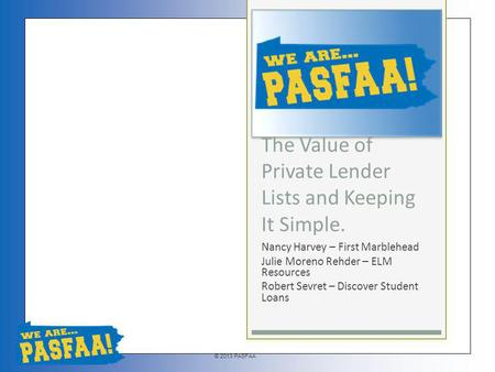 © 2013 PASFAA The Value of Private Lender Lists and Keeping It Simple. Nancy Harvey – First Marblehead Julie Moreno Rehder – ELM Resources Robert Sevret.