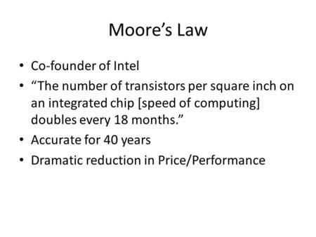 Moores Law Co-founder of Intel The number of transistors per square inch on an integrated chip [speed of computing] doubles every 18 months. Accurate for.