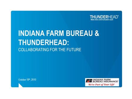 INDIANA FARM BUREAU & THUNDERHEAD: COLLABORATING FOR THE FUTURE October 18 th, 2010.
