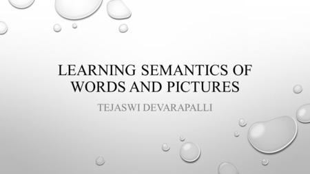 LEARNING SEMANTICS OF WORDS AND PICTURES TEJASWI DEVARAPALLI.