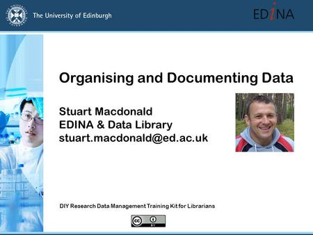 Organising and Documenting Data Stuart Macdonald EDINA & Data Library DIY Research Data Management Training Kit for Librarians.