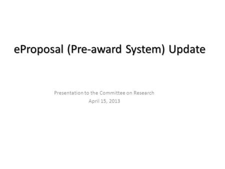 EProposal (Pre-award System) Update Presentation to the Committee on Research April 15, 2013.