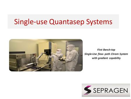 Single-use Quantasep Systems First Bench-top Single-Use flow- path Chrom System with gradient capability.