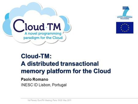 Technology from seed Cloud-TM: A distributed transactional memory platform for the Cloud Paolo Romano INESC ID Lisbon, Portugal 1st Plenary EuroTM Meeting,