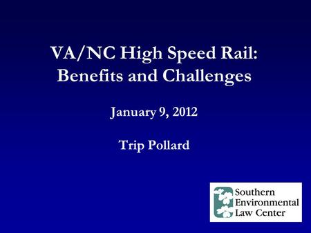 VA/NC High Speed Rail: Benefits and Challenges January 9, 2012 Trip Pollard.