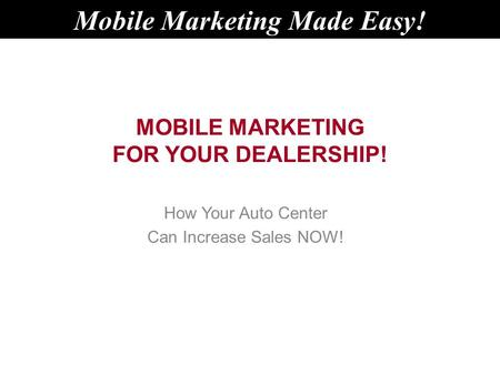 MOBILE MARKETING FOR YOUR DEALERSHIP! How Your Auto Center Can Increase Sales NOW! Mobile Marketing Made Easy!