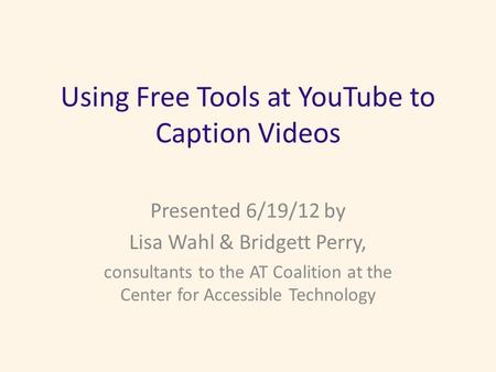 Using Free Tools at YouTube to Caption Videos Presented 6/19/12 by Lisa Wahl & Bridgett Perry, consultants to the AT Coalition at the Center for Accessible.
