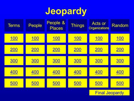Jeopardy TermsPeople People & Places Things Acts or Organizations Random 100 200 300 400 500 100 200 300 400 500 100 200 300 400 500 100 200 300 400 500.