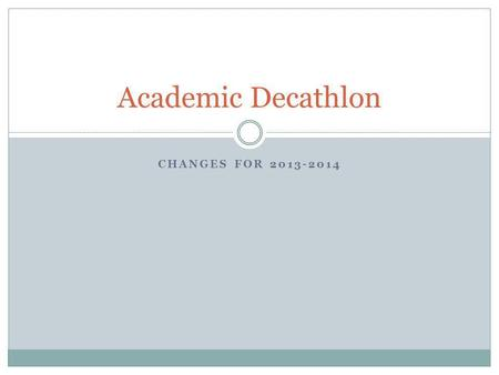 CHANGES FOR 2013-2014 Academic Decathlon. Essay Competition test changes for 2013–14 For the 2013–14 essay competition tests, students will continue to.