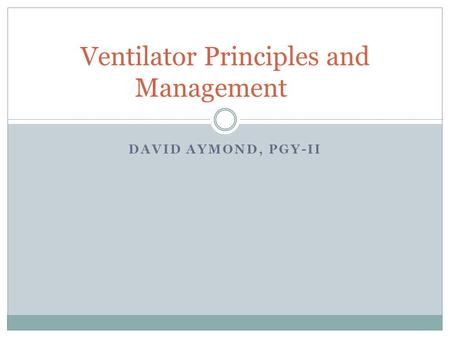 DAVID AYMOND, PGY-II Ventilator Principles and Management.
