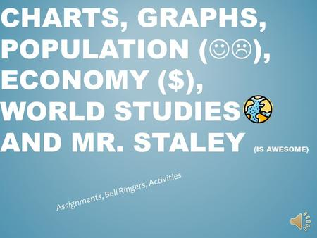 CHARTS, GRAPHS, POPULATION ( ), ECONOMY ($), WORLD STUDIES AND MR. STALEY (IS AWESOME) Assignments, Bell Ringers, Activities.