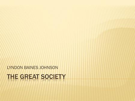 LYNDON BAINES JOHNSON The Great Society.
