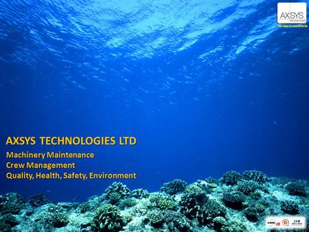 AXSYS TECHNOLOGIES LTD THE POWER OF PURE EXPERTISE Machinery Maintenance Crew Management Quality, Health, Safety, Environment.