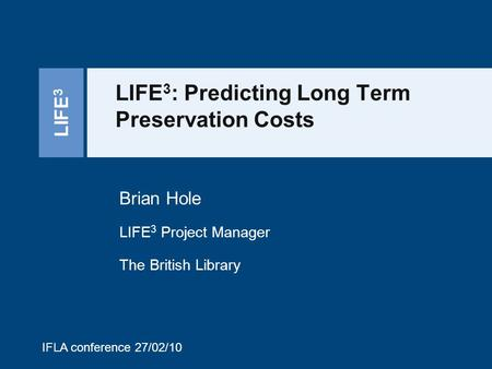 LIFE 3 LIFE 3 : Predicting Long Term Preservation Costs Brian Hole LIFE 3 Project Manager The British Library IFLA conference 27/02/10.
