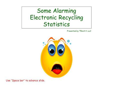 Some Alarming Electronic Recycling Statistics Presented by TEcoArt, LLC Use Space bar to advance slide.