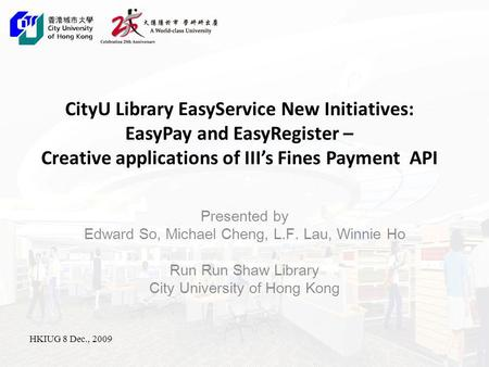 CityU Library EasyService New Initiatives: EasyPay and EasyRegister – Creative applications <strong>of</strong> IIIs Fines Payment API Presented by Edward So, Michael Cheng,