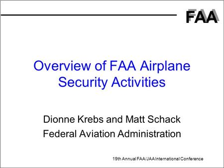 FAA 19th Annual FAA/JAA International Conference Overview of FAA Airplane Security Activities Dionne Krebs and Matt Schack Federal Aviation Administration.