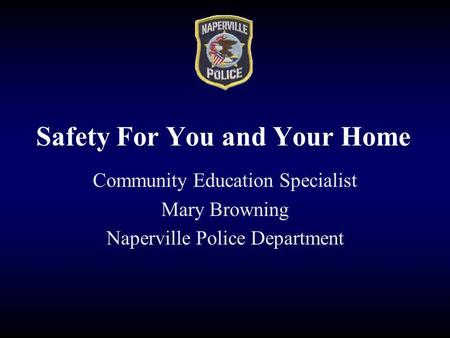 Safety For You and Your Home Community Education Specialist Mary Browning Naperville Police Department.