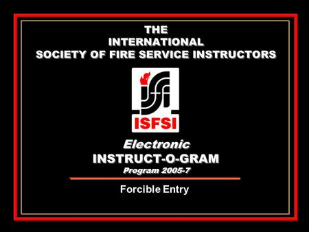 THE INTERNATIONAL SOCIETY OF FIRE SERVICE INSTRUCTORS Electronic INSTRUCT-O-GRAM Program 2005-7 Forcible Entry.