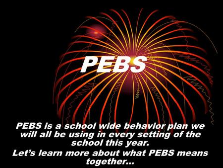 PEBS is a school wide behavior plan we will all be using in every setting of the school this year. Lets learn more about what PEBS means together… PEBS.
