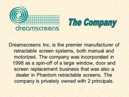 Dreamscreens Inc. is the premier manufacturer of retractable screen systems, both manual and motorized. The company was incorporated in 1998 as a spin-off.