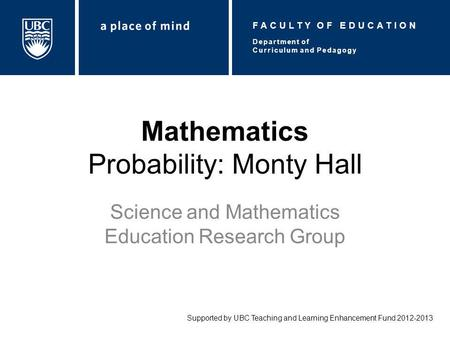 Mathematics Probability: Monty Hall Science and Mathematics Education Research Group Supported by UBC Teaching and Learning Enhancement Fund 2012-2013.
