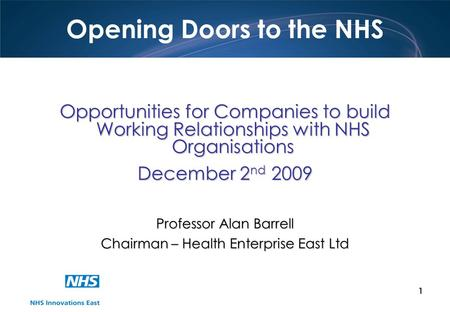 1 Opening Doors to the NHS Opportunities for Companies to build Working Relationships with NHS Organisations December 2 nd 2009 Professor Alan Barrell.