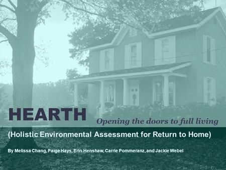 HEARTH (Holistic Environmental Assessment for Return to Home) By Melissa Chang, Paige Hays, Erin Henshaw, Carrie Pommeranz, and Jackie Webel Opening the.