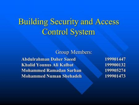 Building Security and Access Control System Group Members: Abdulrahman Daher Saeed199901447 Khalid Younus Ali Kalbat199900132 Mohammed Ramadan Sarhan199905274.