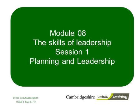 © The Scout Association Cambridgeshire Module 8 Page: 1 of 19 Module 08 The skills of leadership Session 1 Planning and Leadership.