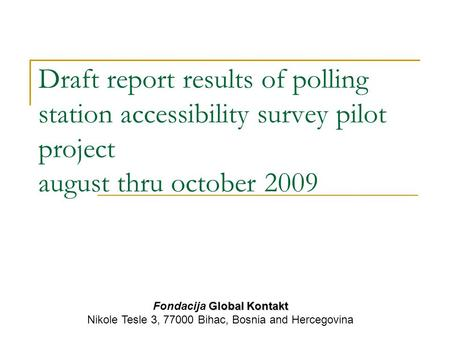 Draft report results of polling station accessibility survey pilot project august thru october 2009 Global Kontakt Fondacija Global Kontakt Nikole Tesle.