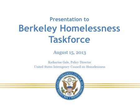 Presentation to Berkeley Homelessness Taskforce August 15, 2013 Katharine Gale, Policy Director United States Interagency Council on Homelessness.