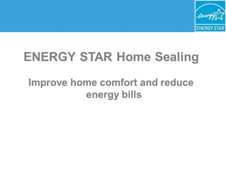 ENERGY STAR Home Sealing Improve home comfort and reduce energy bills.