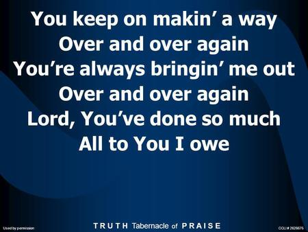 You keep on makin a way Over and over again Youre always bringin me out Over and over again Lord, Youve done so much All to You I owe T R U T H Tabernacle.