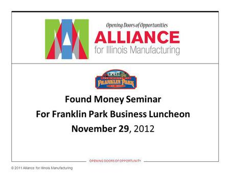 Found Money Seminar For Franklin Park Business Luncheon November 29, 2012 OPENING DOORS OF OPPORTUNITY © 2011 Alliance for Illinois Manufacturing.
