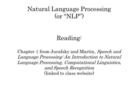 Natural Language Processing (or NLP) Reading: Chapter 1 from Jurafsky and Martin, Speech and Language Processing: An Introduction to Natural Language Processing,