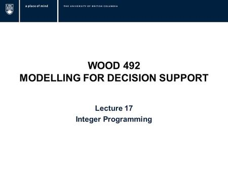 WOOD 492 MODELLING FOR DECISION SUPPORT Lecture 17 Integer Programming.