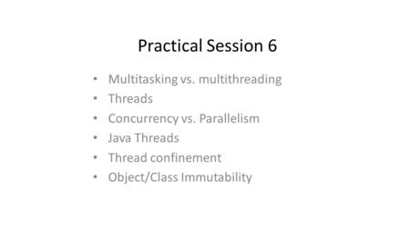 Practical Session 6 Multitasking vs. multithreading Threads Concurrency vs. Parallelism Java Threads Thread confinement Object/Class Immutability.