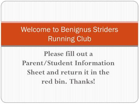 Please fill out a Parent/Student Information Sheet and return it in the red bin. Thanks! Welcome to Benignus Striders Running Club.