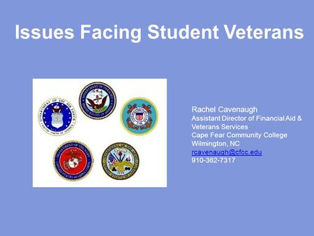 Issues Facing Student Veterans Rachel Cavenaugh Assistant Director of Financial Aid & Veterans Services Cape Fear Community College Wilmington, NC