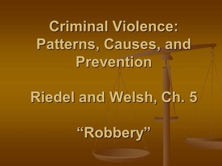 Criminal Violence: Patterns, Causes, and Prevention Riedel and Welsh, Ch. 5 Robbery.