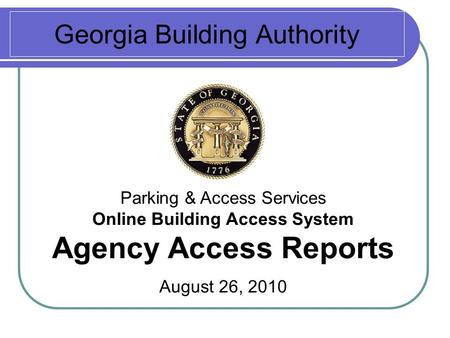 Georgia Building Authority Parking & Access Services Online Building Access System Agency Access Reports August 26, 2010.