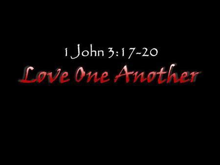 1John 3:17-20 Love One Another.