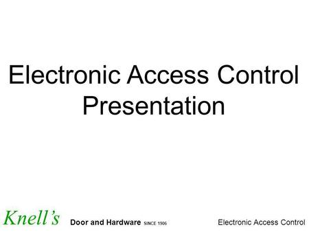 Knells Door and Hardware SINCE 1906 Electronic Access Control Presentation.