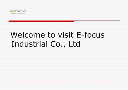 Welcome to visit E-focus Industrial Co., Ltd. What we will do next 1.Make a brief introduction of E-focus 2.Give you general information on our products.