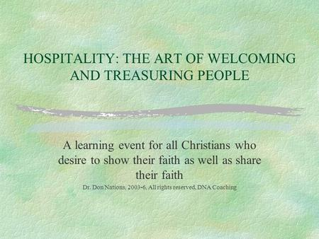 HOSPITALITY: THE ART OF WELCOMING AND TREASURING PEOPLE A learning event for all Christians who desire to show their faith as well as share their faith.